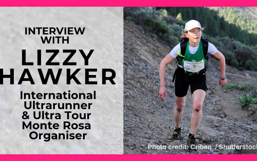 Interview with Lizzy Hawker International Ultrarunner & Ultra Tour Monte Rosa Organiser